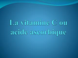 La vitamine C ou acide ascorbique