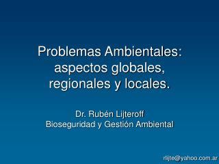 Problemas Ambientales: aspectos globales,  regionales y locales. Dr. Rubén Lijteroff
