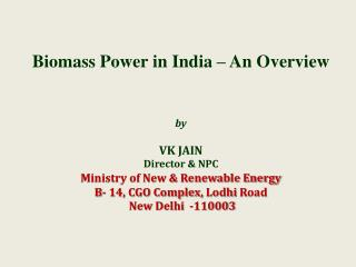 Biomass Power in India   An Overview    by   VK JAIN Director  NPC Ministry of New  Renewable Energy B- 14, CGO Complex,