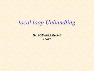 Local loop Unbundling  Dr. ZOUAKIA Rochdi ANRT