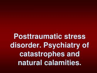 Posttraumatic stress disorder. Psychiatry of catastrophes and natural calamities.