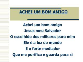 Achei um bom amigo Jesus meu Salvador O escolhido dos milhares para mim Ele é a luz do mundo