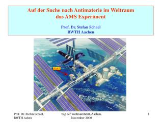 Auf der Suche nach Antimaterie im Weltraum das AMS Experiment Prof. Dr. Stefan Schael RWTH Aachen