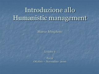 Introduzione allo Humanistic management Marco Minghetti  Lezione 6 Pavia Ottobre – Novembre  2006