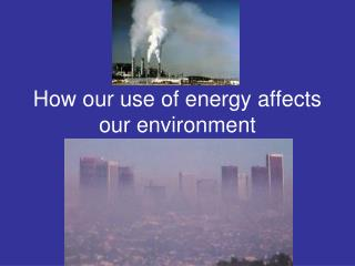 How our use of energy affects our environment