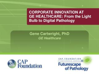 CORPORATE INNOVATION AT GE HEALTHCARE: From the Light Bulb to Digital Pathology