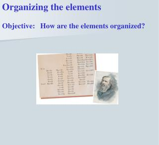 Organizing the elements Objective: 	How are the elements organized?