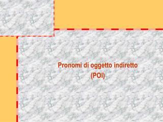 Pronomi di oggetto indiretto (POI)