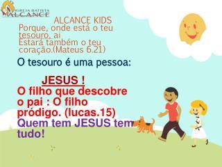 ALCANCE KIDS Porque, onde está o teu  tesouro,  ai  Estará também o teu coração.(Mateus 6.21)