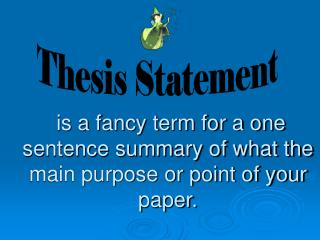 is a fancy term for a one sentence summary of what the main purpose or point of your paper.
