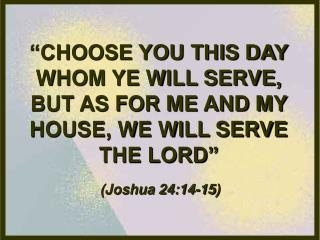 """CHOOSE YOU THIS DAY WHOM YE WILL SERVE, BUT AS FOR ME AND MY HOUSE, WE WILL SERVE THE LORD"""