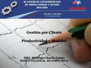 Gesti n por Cliente  Productividad y Modelos     MBA. Manrique Chac n Vargas BANCO NACIONAL  DE COSTA RICA