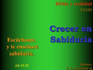 Esc�chame,  y te ense�ar�  sabidur�a. Job 33,33