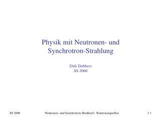 Physik mit Neutronen- und  Synchrotron-Strahlung Dirk Dubbers SS 2006
