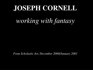 JOSEPH CORNELL working with fantasy From Scholastic Art, December 2000/January 2001
