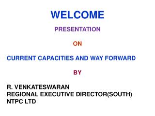 WELCOME PRESENTATION  ON  CURRENT CAPACITIES AND WAY FORWARD BY R. VENKATESWARAN