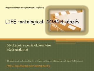 Magyar Coachszövetség Közhasznú Alapítvány LIFE – ontological-  COACH képzés