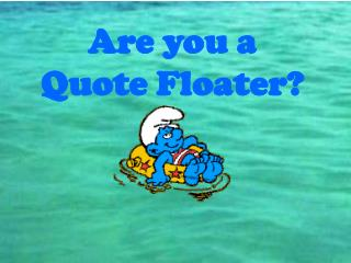 Are you a  Quote Floater?