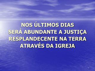 NOS ÚLTIMOS DIAS  SERÁ ABUNDANTE A JUSTIÇA RESPLANDECENTE NA TERRA ATRAVÉS DA IGREJA