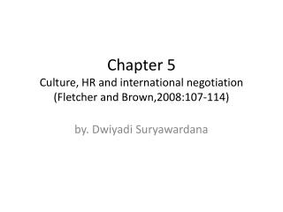 Chapter 5 Culture, HR and international negotiation (Fletcher and Brown,2008:107-114)