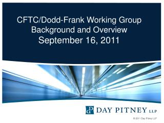 CFTC/Dodd-Frank Working Group Background and Overview September 16, 2011