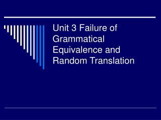 Unit 3 Failure of Grammatical Equivalence and Random Translation