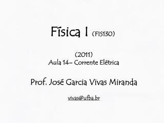 Física I  (FIS130) (2011) Aula 14– Corrente Elétrica Prof.  José Garcia Vivas Miranda