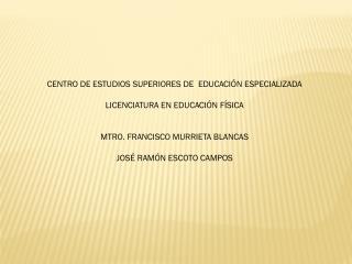 CENTRO DE ESTUDIOS SUPERIORES DE  EDUCACIÓN ESPECIALIZADA LICENCIATURA EN EDUCACIÓN FÍSICA