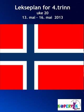 Lekseplan for 4.trinn  uke 20 13. mai – 16. mai  2013