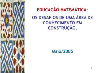 EDUCAÇÃO MATEMÁTICA:  OS DESAFIOS DE UMA ÁREA DE CONHECIMENTO EM CONSTRUÇÃO. Maio/2005