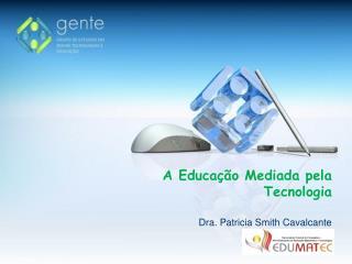 A Educação Mediada pela Tecnologia Dra. Patricia Smith Cavalcante