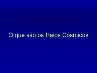 O que são os Raios Cósmicos