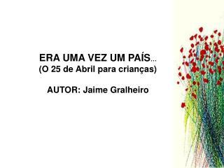 ERA UMA VEZ UM PA�S � (O 25 de Abril para crian�as) AUTOR: Jaime Gralheiro