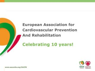 European  Association for  Cardiovascular Prevention And  Rehabilitation Celebrating  10  years !
