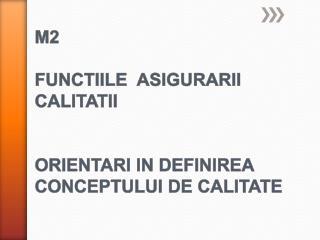 M2 FUNCTIILE   ASIGURARII  CALITATII ORIENTARI IN DEFINIREA CONCEPTULUI DE  CALITATE