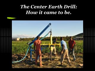 The Center Earth Drill:  How it came to be.