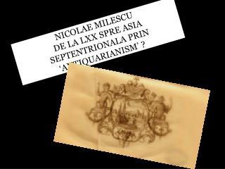 NICOLAE MILESCU   DE LA LXX SPRE ASIA SEPTENTRIONALA PRIN 'ANTIQUARIANISM' ?