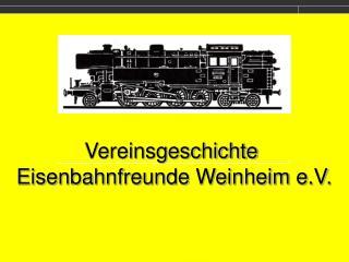 Vereinsgeschichte  Eisenbahnfreunde Weinheim e.V.