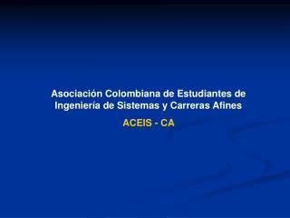 Asociación Colombiana de Estudiantes de Ingeniería de Sistemas y Carreras Afines ACEIS - CA