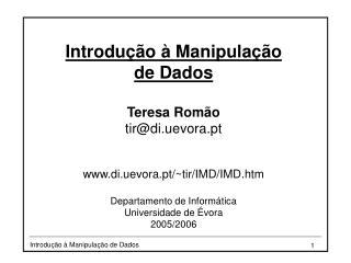 Introdução à Manipulação de Dados Teresa Romão tir@di.uevora.pt di.uevora.pt/~tir/IMD/IMD.htm