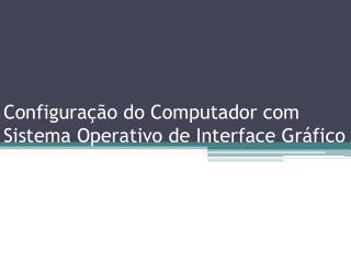 Configuração do Computador com Sistema Operativo de Interface Gráfico