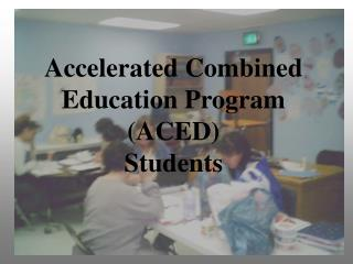 Accelerated Combined Education Program (ACED) Students