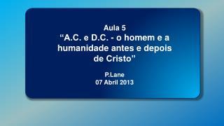 Aula 5    �A.C. e D.C. - o homem e a humanidade antes e depois de Cristo� P.Lane 07 Abril 2013