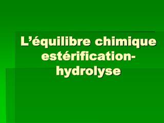L  quilibre chimique est rification-hydrolyse