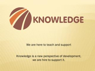 We are here to teach and  support Knowledge  is a new perspective of development,