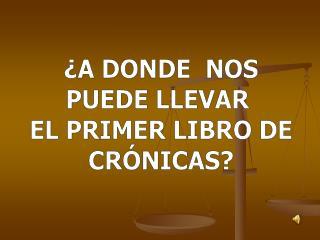 ¿A DONDE  NOS PUEDE LLEVAR   EL PRIMER LIBRO DE  CRÓNICAS?