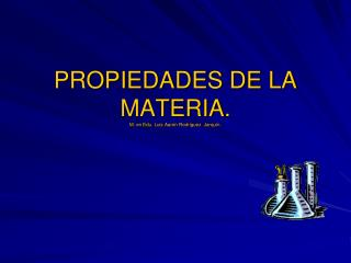 PROPIEDADES DE LA MATERIA . M. en  E du . Luis Aarón Rodríguez  Jarquín.
