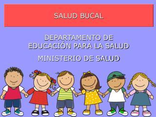 SALUD BUCAL DEPARTAMENTO DE EDUCACIÓN PARA LA SALUD MINISTERIO DE SALUD
