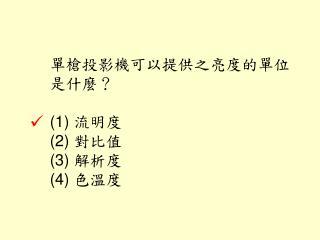 單槍投影機可以提供之亮度的單位是什麼? (1)  流明度 (2)  對比值  (3)  解析度  (4)  色溫度