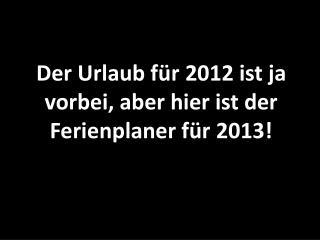 Der Urlaub für 2012 ist ja vorbei, aber hier ist der Ferienplaner für 2013!